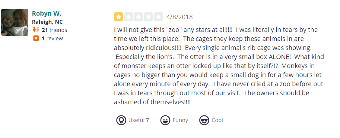 """I will not give this """"zoo"""" any stars at all!!!! I was literally in tears by the time we left this place. The cages they keep these animals in are absolutely ridiculous!!!! Every single animal's rib cage was showing. Especially the lion's. The otter is in a very small box ALONE! What kind of monster keeps an otter locked up like that by itself?!? Monkeys in cages no bigger than you would keep a small dog in for a few hours let alone every minute of every day. I have never cried at a zoo before but I was in tears through out most of our visit. The owners should be ashamed of themselves!!!!"""