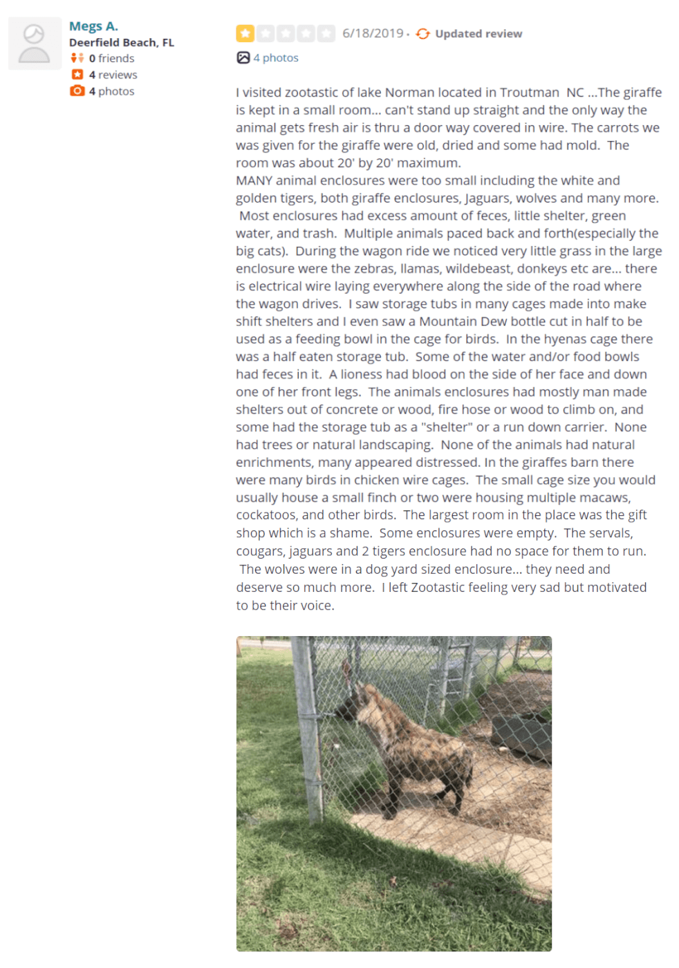 """I visited zootastic of lake Norman located in Troutman NC ...The giraffe is kept in a small room... can't stand up straight and the only way the animal gets fresh air is thru a door way covered in wire. The carrots we was given for the giraffe were old, dried and some had mold. The room was about 20' by 20' maximum. MANY animal enclosures were too small including the white and golden tigers, both giraffe enclosures, Jaguars, wolves and many more. Most enclosures had excess amount of feces, little shelter, green water, and trash. Multiple animals paced back and forth(especially the big cats). During the wagon ride we noticed very little grass in the large enclosure were the zebras, llamas, wildebeast, donkeys etc are... there is electrical wire laying everywhere along the side of the road where the wagon drives. I saw storage tubs in many cages made into make shift shelters and I even saw a Mountain Dew bottle cut in half to be used as a feeding bowl in the cage for birds. In the hyenas cage there was a half eaten storage tub. Some of the water and/or food bowls had feces in it. A lioness had blood on the side of her face and down one of her front legs. The animals enclosures had mostly man made shelters out of concrete or wood, fire hose or wood to climb on, and some had the storage tub as a """"shelter"""" or a run down carrier. None had trees or natural landscaping. None of the animals had natural enrichments, many appeared distressed. In the giraffes barn there were many birds in chicken wire cages. The small cage size you would usually house a small finch or two were housing multiple macaws, cockatoos, and other birds. The largest room in the place was the gift shop which is a shame. Some enclosures were empty. The servals, cougars, jaguars and 2 tigers enclosure had no space for them to run. The wolves were in a dog yard sized enclosure... they need and deserve so much more. I left Zootastic feeling very sad but motivated to be their voice."""